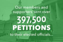Our members and supporters sent over 397,500 petitions to their elected officials...