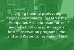 ...urging them to protect our national monuments, preserve the Antiquities Act, and reauthorize and fully fund one of America's best conservation program—the Land and Water Conservation Fund.
