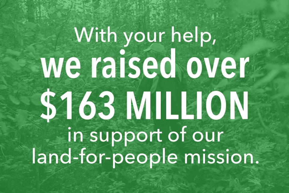 With your help, we raised over $163 million in support of our land-for-people mission.